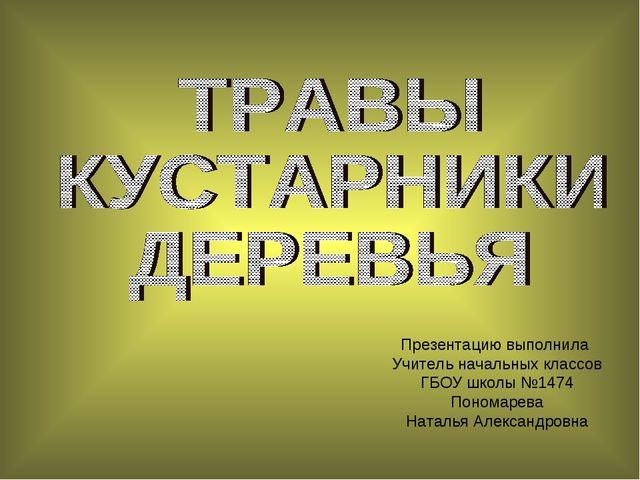 Презентацию выполнила Учитель начальных классов ГБОУ школы №1474 Пономарева Н...