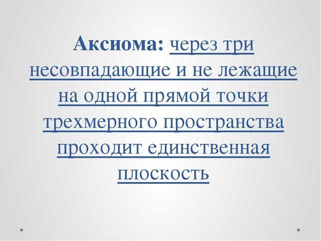Аксиома: через три несовпадающие и не лежащие на одной прямой точки трехмерно...
