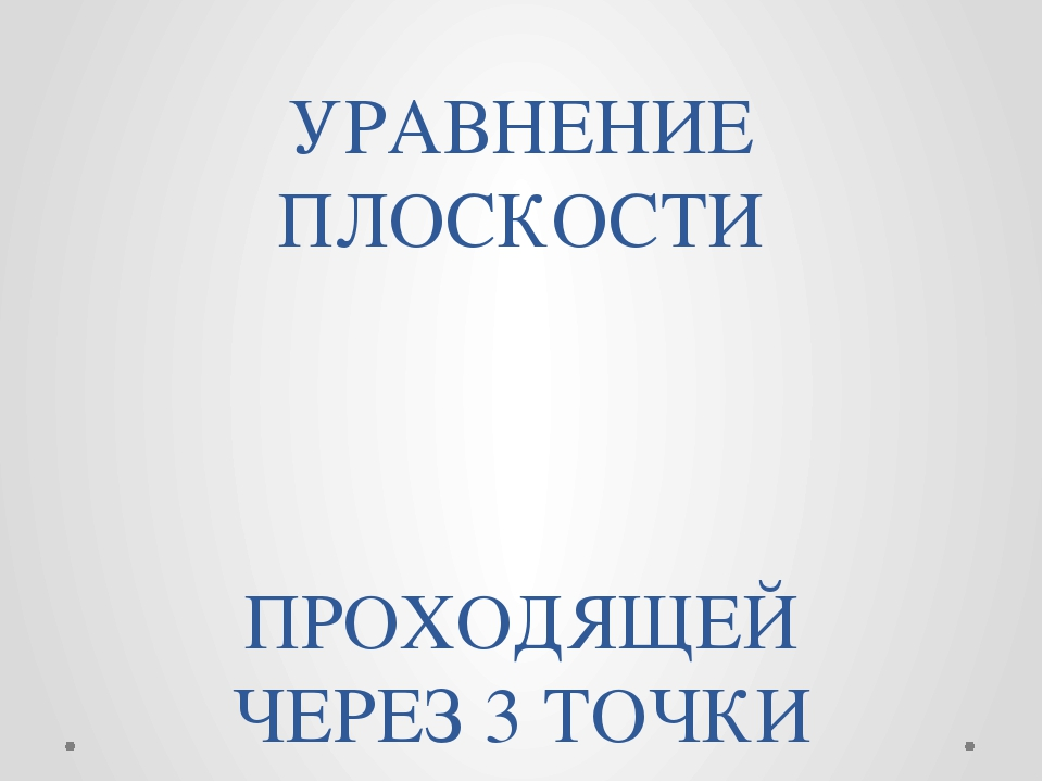 УРАВНЕНИЕ ПЛОСКОСТИ ПРОХОДЯЩЕЙ ЧЕРЕЗ 3 ТОЧКИ