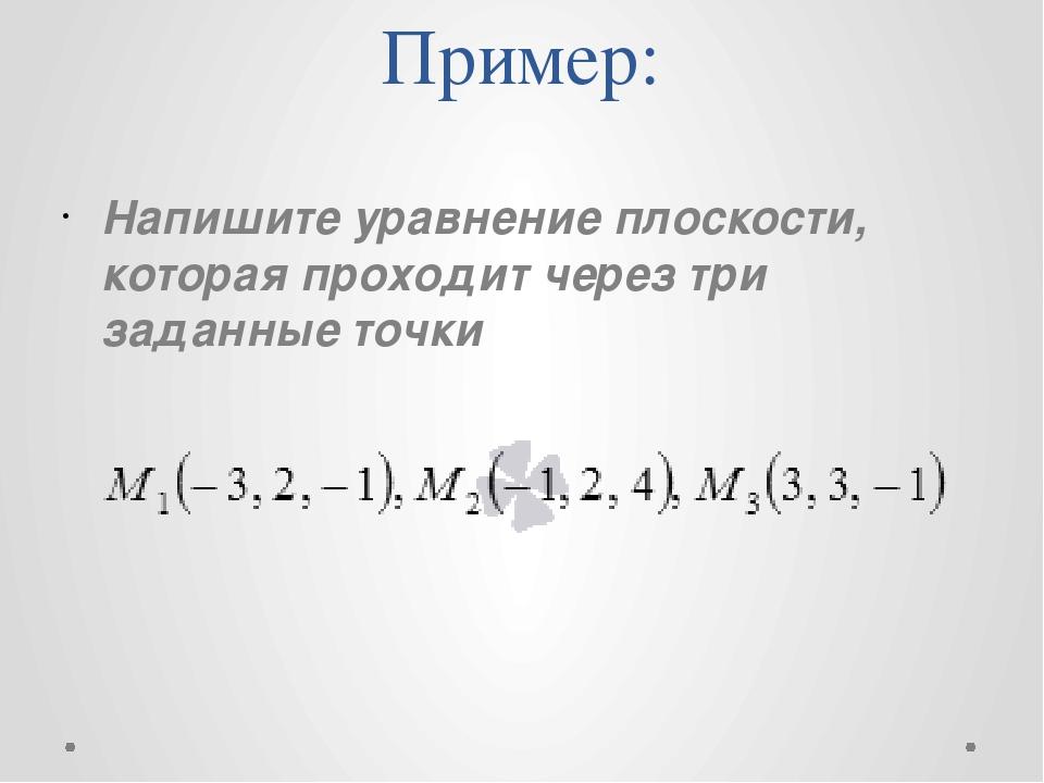 Пример: Напишите уравнение плоскости, которая проходит через три заданные точ...