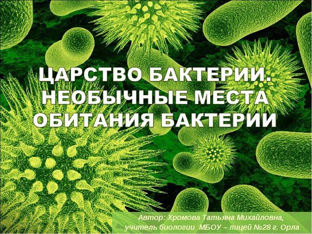 Автор: Хромова Татьяна Михайловна, учитель биологии МБОУ – лицей №28 г. Орла