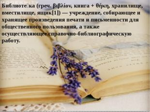 Библиоте́ка(греч.βιβλίον, книга +θήκη, хранилище, вместилище, ящик[1])—у