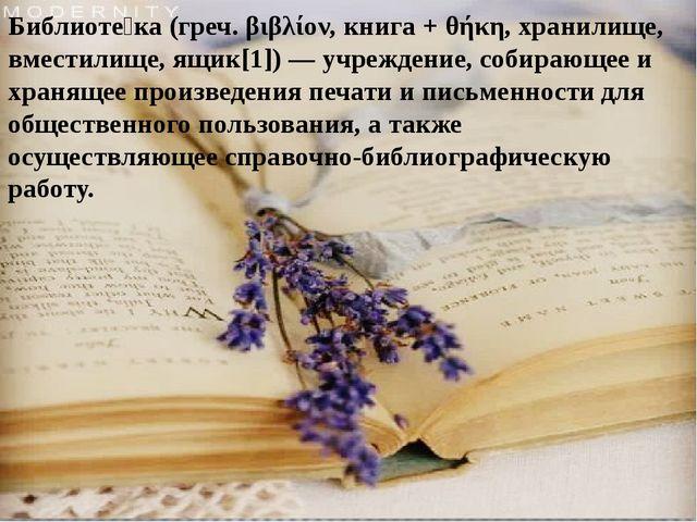 Библиоте́ка(греч.βιβλίον, книга +θήκη, хранилище, вместилище, ящик[1])—у...