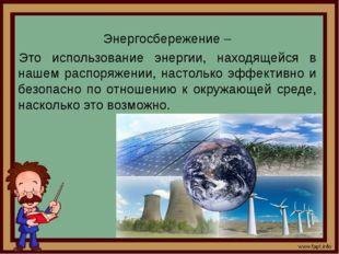 Энергосбережение – Это использование энергии, находящейся в нашем распоряжени