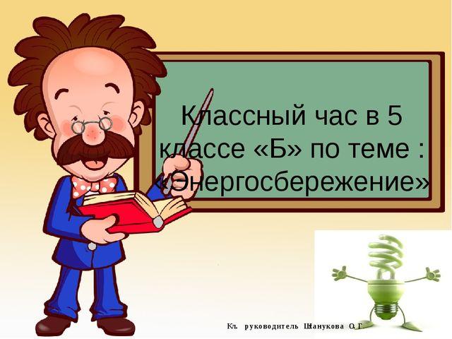 Классный час в 5 классе «Б» по теме : «Энергосбережение» Кл. руководитель Шха...