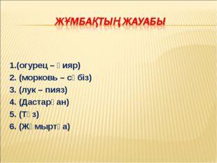 1.(огурец – қияр) 2. (морковь – сәбіз) 3. (лук – пияз) 4. (Дастарқан) 5. (Тұ