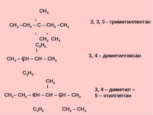 СН3 І СН3 –СН2 – С – СН2 –СН3 І І СН3 СН3 2, 3, 3 - триметилпентан 3, 4 – ди
