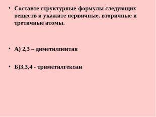 Составте структурные формулы следующих веществ и укажите первичные, вторичные