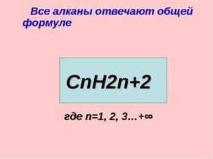Все алканы отвечают общей формуле СnН2n+2 где n=1, 2, 3…+∞