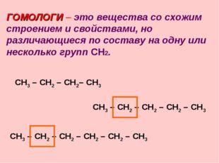 ГОМОЛОГИ – это вещества со схожим строением и свойствами, но различающиеся по