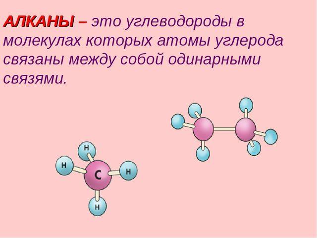АЛКАНЫ – это углеводороды в молекулах которых атомы углерода связаны между со...