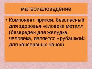 материаловедение Компонент припоя, безопасный для здоровья человека металл (б