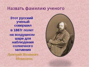 Этот русский ученый совершил в 1887г полет на воздушном шаре для наблюдения с