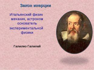 Галилео Галилей Закон инерции Итальянскийфизик механик, астроном основатель
