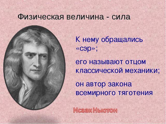 Физическая величина - сила К нему обращались «сэр»; его называют отцом класси...