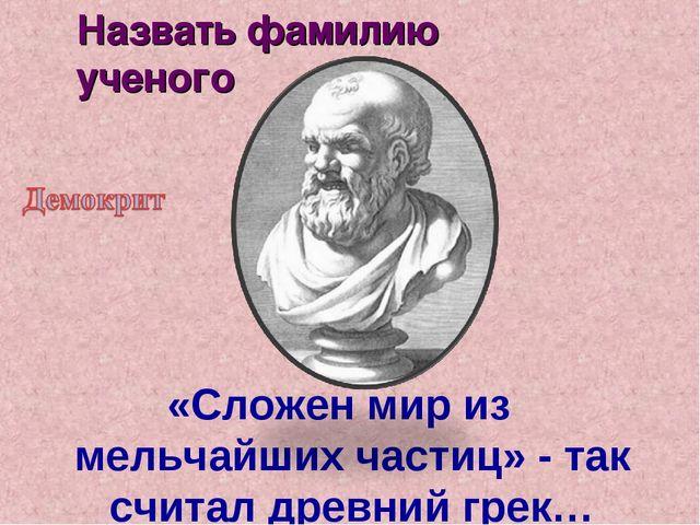 «Сложен мир из мельчайших частиц» - так считал древний грек… Назвать фамилию...