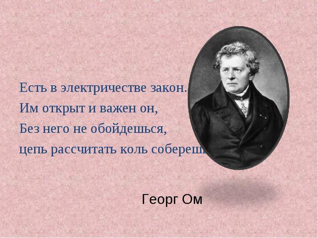 Георг Ом Есть в электричестве закон. Им открыт и важен он, Без него не обойде...