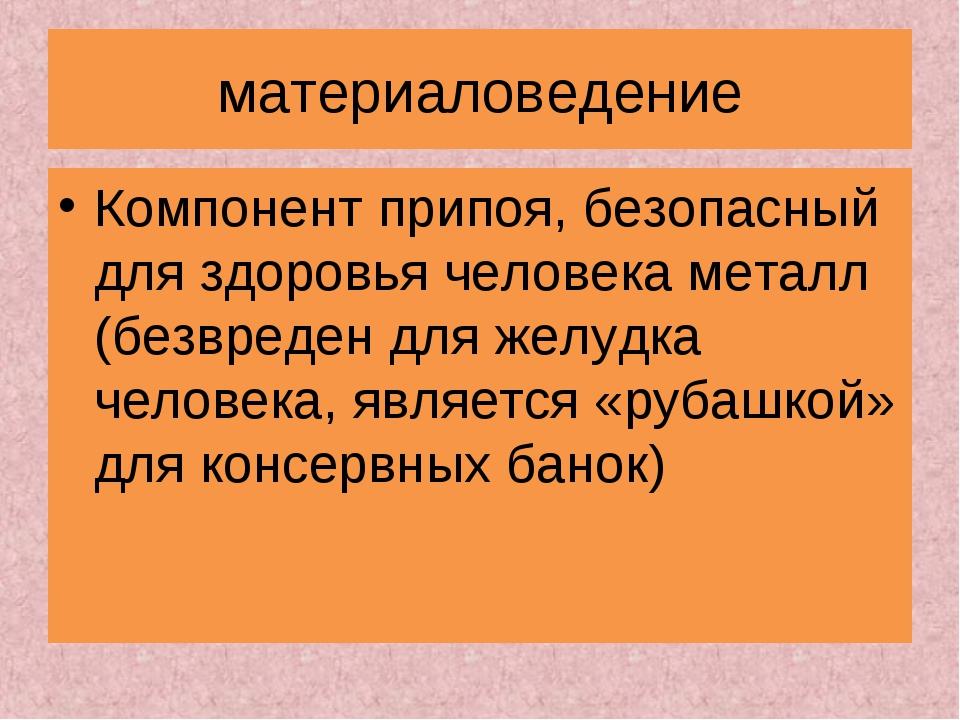материаловедение Компонент припоя, безопасный для здоровья человека металл (б...