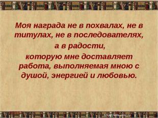 Моя награда не в похвалах, не в титулах, не в последователях, а в радости, ко
