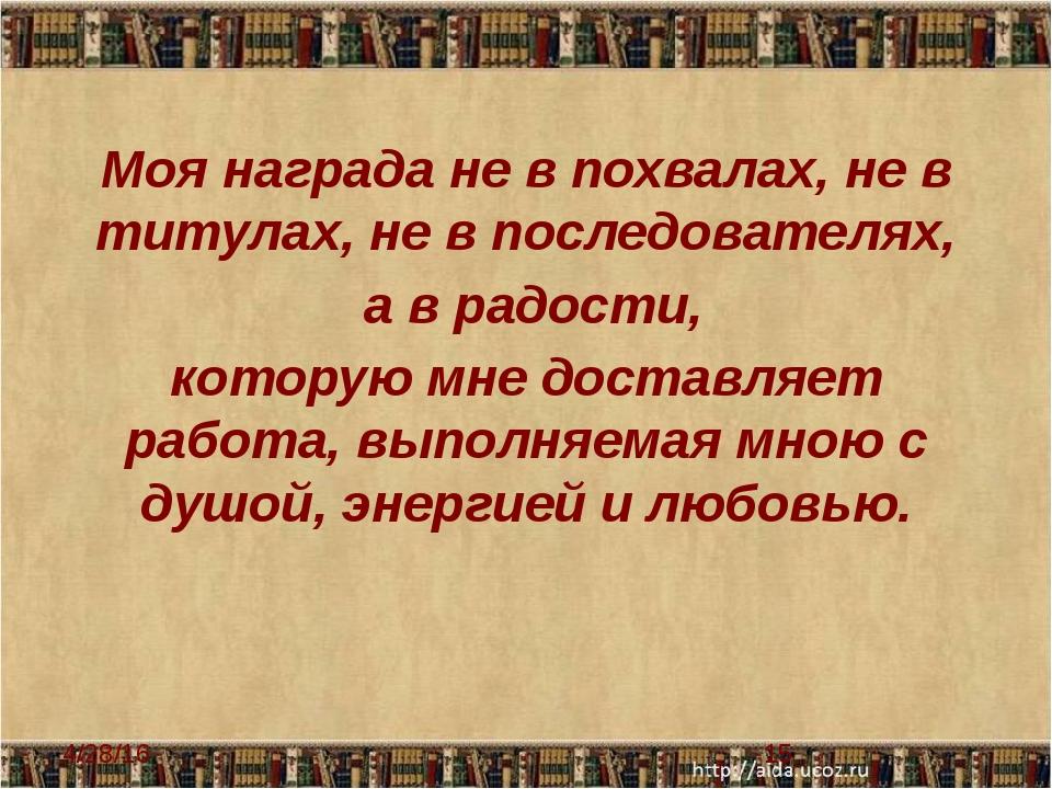 Моя награда не в похвалах, не в титулах, не в последователях, а в радости, ко...