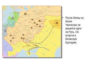 После битвы на Калке Чингисхан не решился идти на Русь. Он вторгся в Волжскую