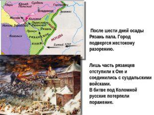 После шести дней осады Рязань пала. Город подвергся жестокому разорению. Лиш