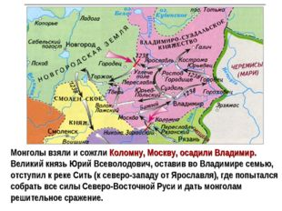 Монголы взяли и сожгли Коломну, Москву, осадили Владимир. Великий князь Юрий
