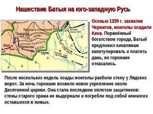 Нашествие Батыя на юго-западную Русь Осенью 1239 г. захватив Чернигов, монгол