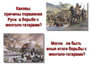 Каковы причины поражения Руси в борьбе с монголо-татарами? Могли ли быть иные