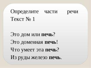 Определите части речи Текст № 1 Это дом или печь? Это доменная печь! Что умее