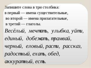 Запишите слова в три столбика: в первый — имена существительные, во второй —