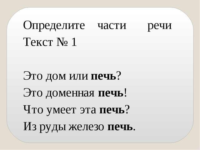 Определите части речи Текст № 1 Это дом или печь? Это доменная печь! Что умее...