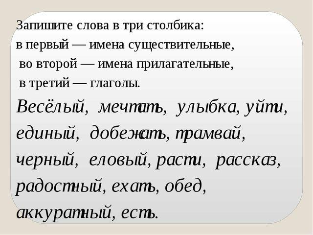 Запишите слова в три столбика: в первый — имена существительные, во второй —...