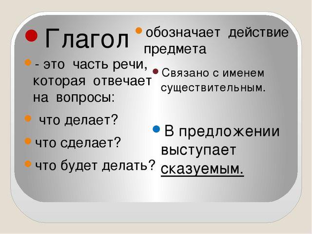 Глагол обозначает действие предмета - это часть речи, которая отвечает на во...