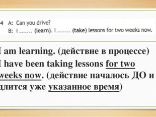 I am learning. (действие в процессе) I have been taking lessons for two weeks
