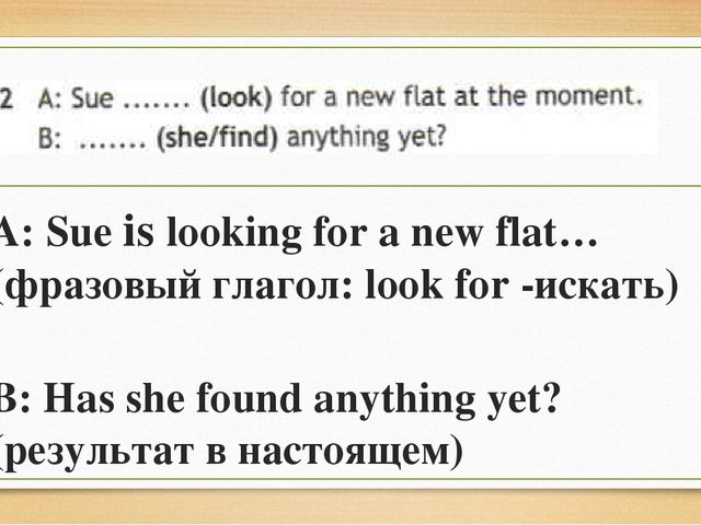 A: Sue is looking for a new flat… (фразовый глагол: look for -искать) B: Has...