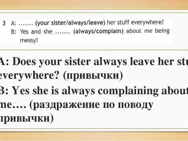 A: Does your sister always leave her stuff everywhere? (привычки) B: Yes she...