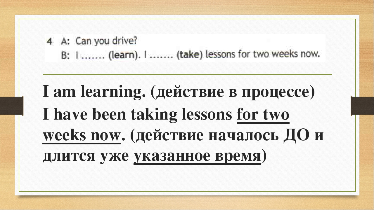 I am learning. (действие в процессе) I have been taking lessons for two weeks...