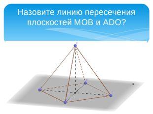 Назовите линию пересечения плоскостей МОВ и АDО?
