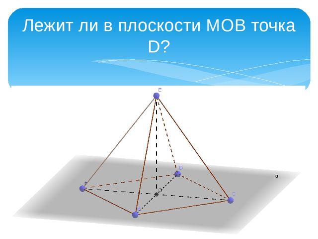 Лежит ли в плоскости МОВ точка D?