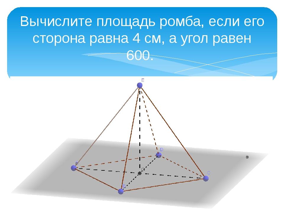 Вычислите площадь ромба, если его сторона равна 4 см, а угол равен 600.
