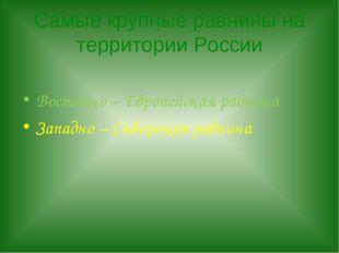 Самые крупные равнины на территории России Восточно – Европейская равнина Зап