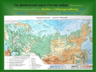 На физической карте России найди: Восточно – Европейскую равнину, Западно –