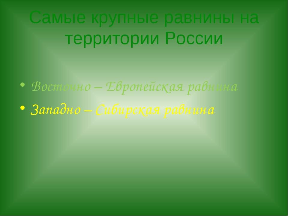 Самые крупные равнины на территории России Восточно – Европейская равнина Зап...