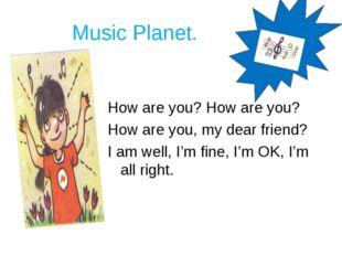 Music Planet. How are you? How are you? How are you, my dear friend? I am we