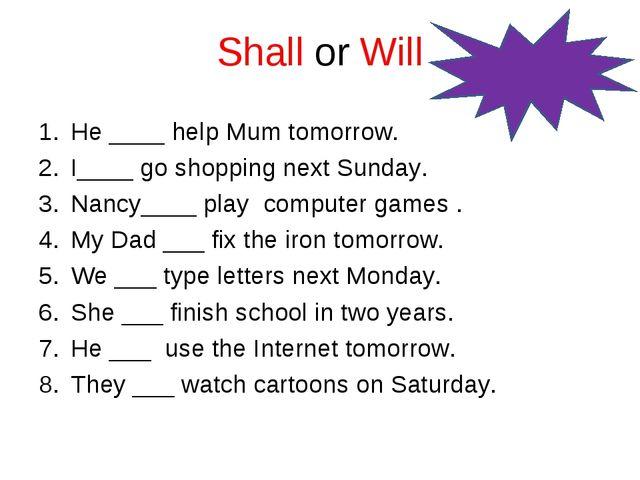 Shall or Will He ____ help Mum tomorrow. I____ go shopping next Sunday. Nancy...