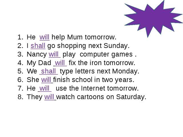 He will help Mum tomorrow. I shall go shopping next Sunday. Nancy will play c...