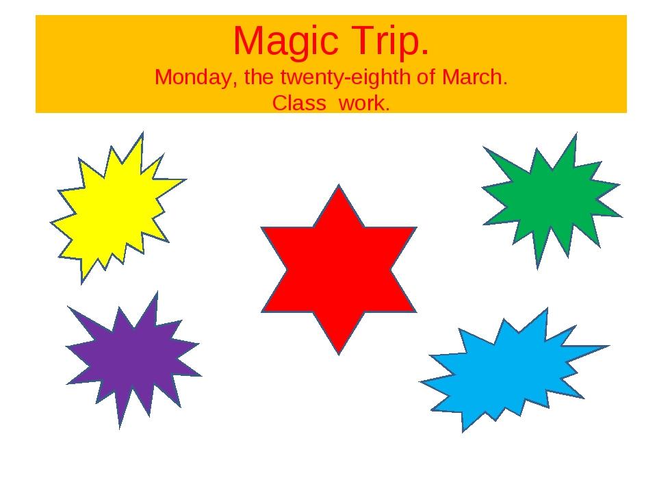 Magic Trip. Monday, the twenty-eighth of March. Class work.