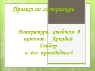 Проект по литературе Литература, ушедшая в прошлое: Аркадий Гайдар и его прои