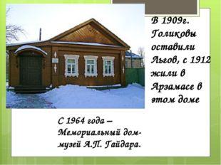 В 1909г. Голиковы оставили Льгов, с 1912 жили в Арзамасе в этом доме С 1964 г
